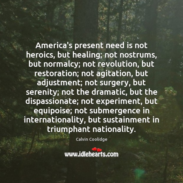 America's present need is not heroics, but healing; not nostrums, but normalcy; Calvin Coolidge Picture Quote