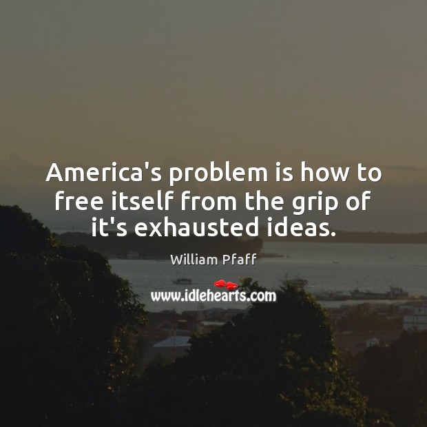 America's problem is how to free itself from the grip of it's exhausted ideas. Image