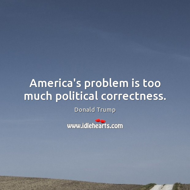 America's problem is too much political correctness. Donald Trump Picture Quote