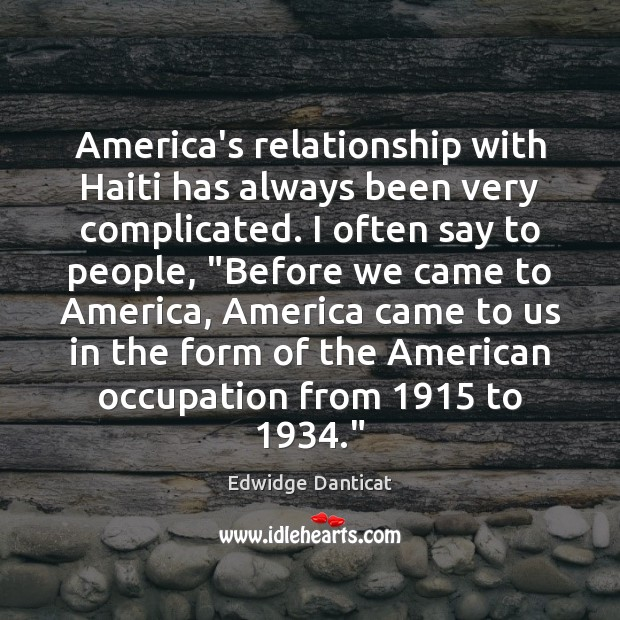 America's relationship with Haiti has always been very complicated. I often say Edwidge Danticat Picture Quote
