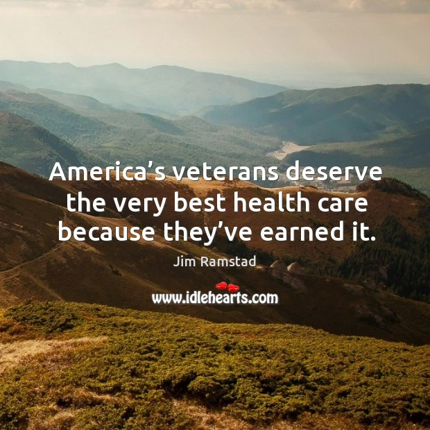 America's veterans deserve the very best health care because they've earned it. Jim Ramstad Picture Quote