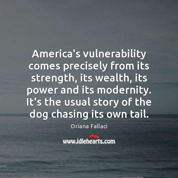 America's vulnerability comes precisely from its strength, its wealth, its power and Oriana Fallaci Picture Quote