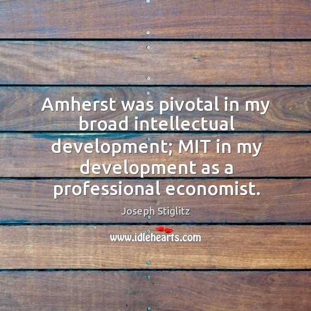 Image, Amherst was pivotal in my broad intellectual development; mit in my development as a professional economist.
