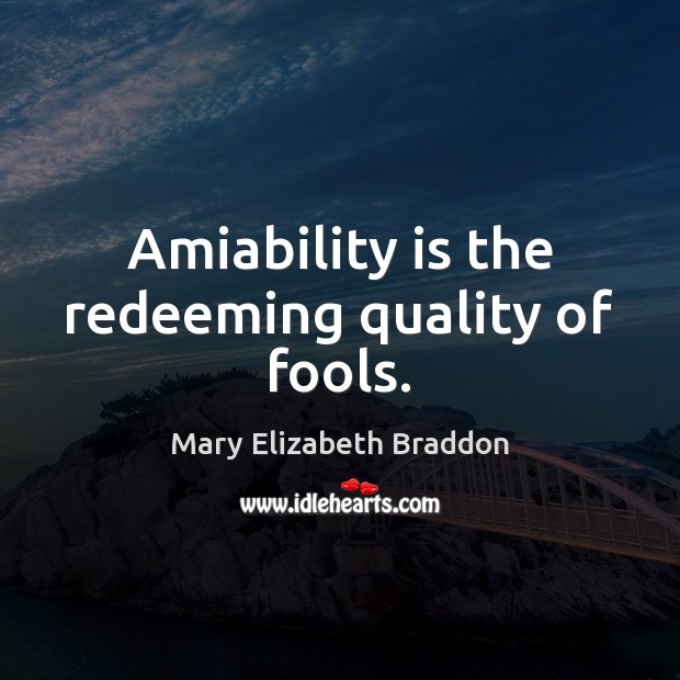 Amiability is the redeeming quality of fools. Mary Elizabeth Braddon Picture Quote