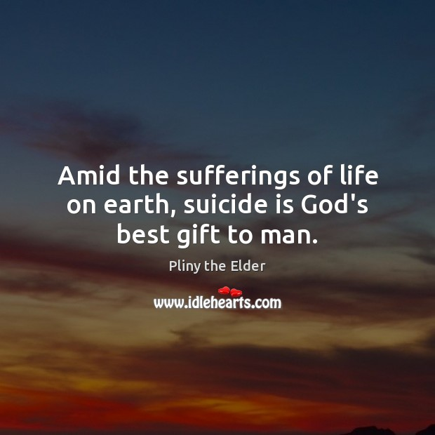 Amid the sufferings of life on earth, suicide is God's best gift to man. Image