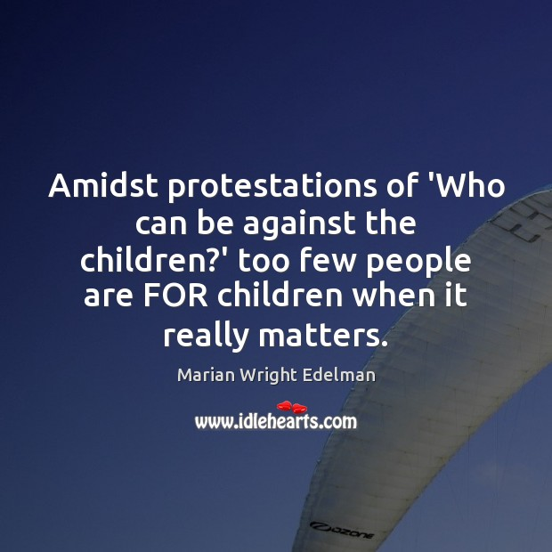 Amidst protestations of 'Who can be against the children?' too few Marian Wright Edelman Picture Quote