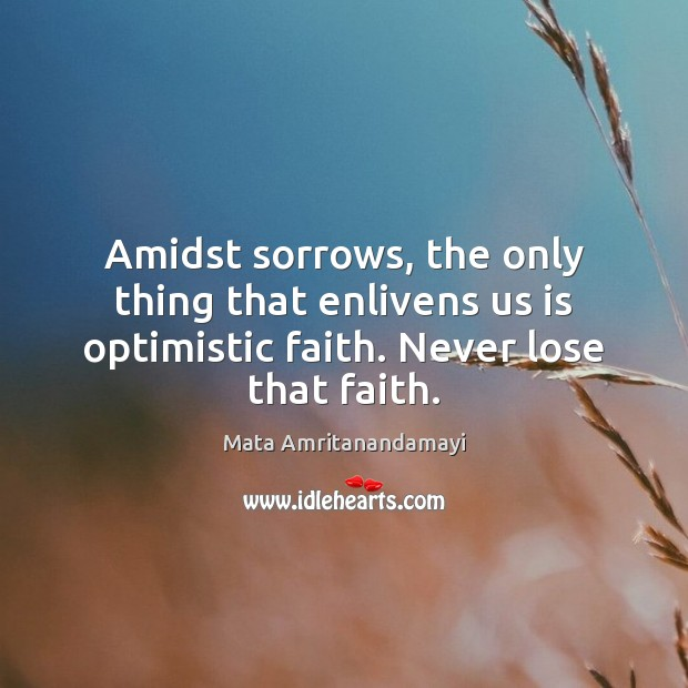 Amidst sorrows, the only thing that enlivens us is optimistic faith. Never Mata Amritanandamayi Picture Quote