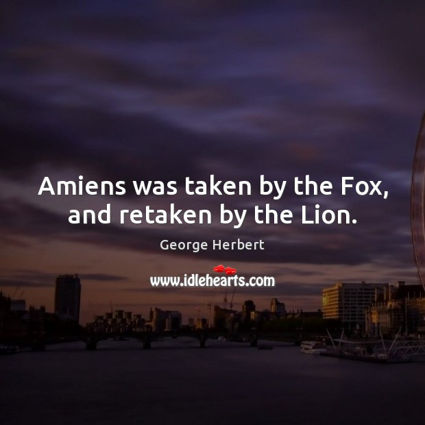 Amiens was taken by the Fox, and retaken by the Lion. Image