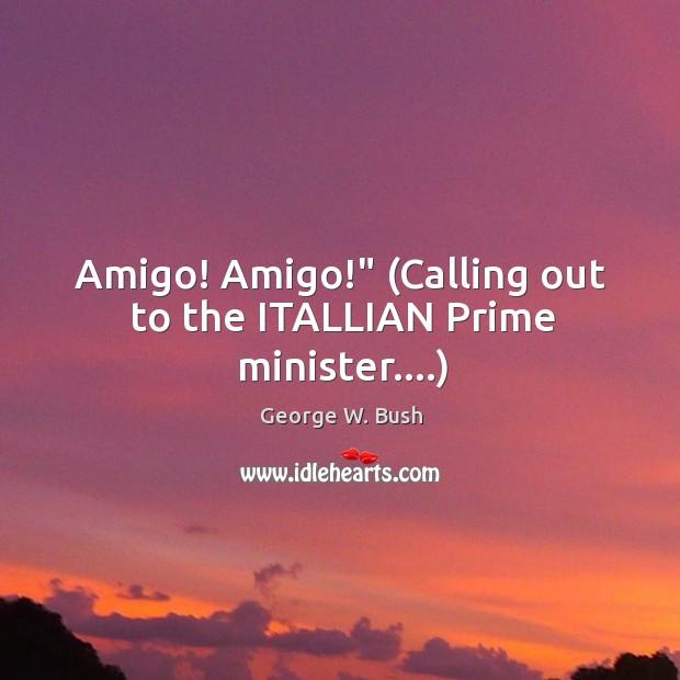 "Image, Amigo! Amigo!"" (Calling out to the ITALLIAN Prime minister….)"