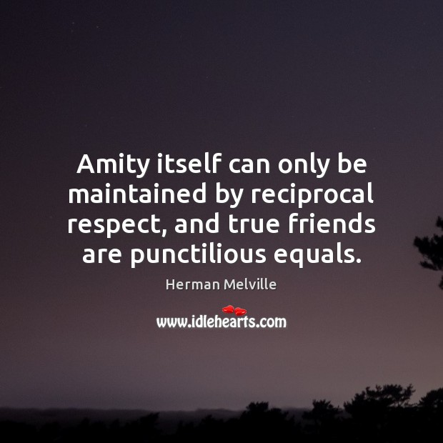 Image, Amity itself can only be maintained by reciprocal respect, and true friends