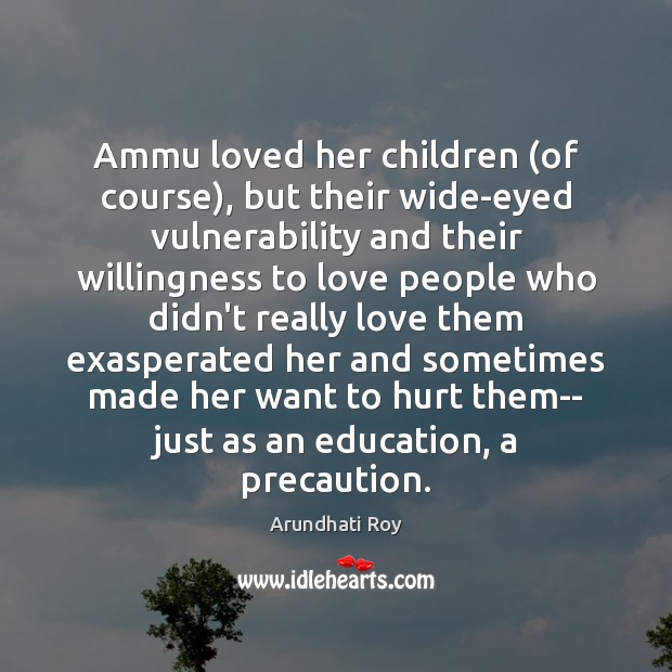 Ammu loved her children (of course), but their wide-eyed vulnerability and their Arundhati Roy Picture Quote