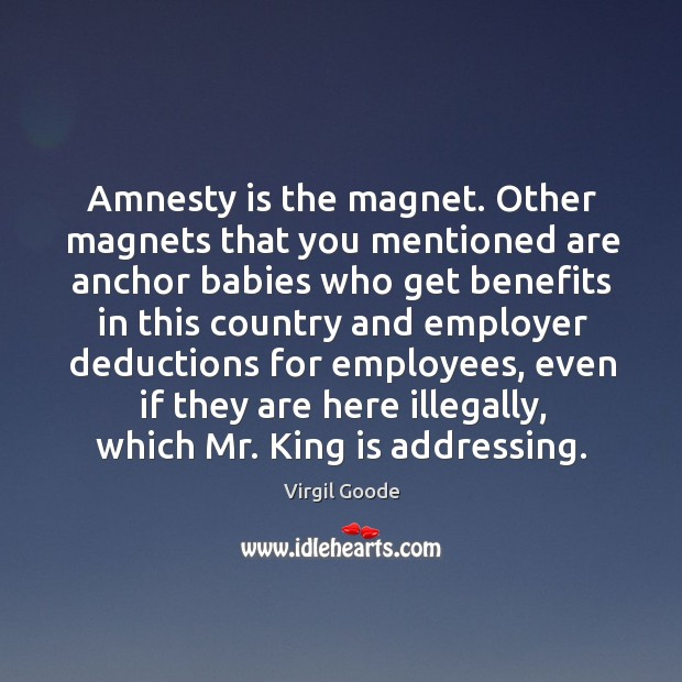 Amnesty is the magnet. Other magnets that you mentioned are anchor babies who get Virgil Goode Picture Quote