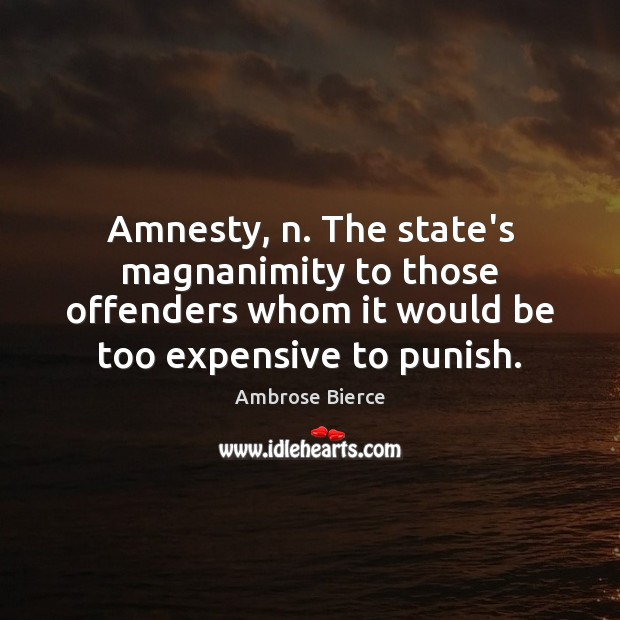 Image, Amnesty, n. The state's magnanimity to those offenders whom it would be
