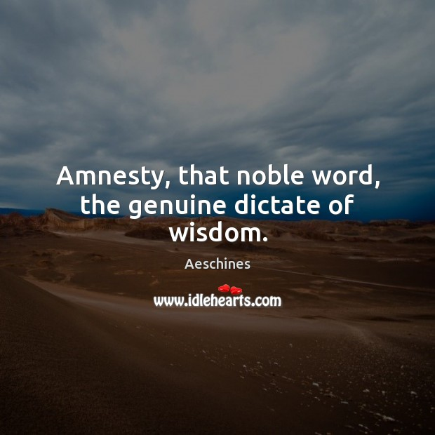 Image, Amnesty, that noble word, the genuine dictate of wisdom.