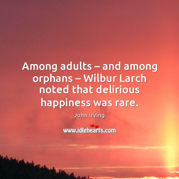 Image, Among adults – and among orphans – Wilbur Larch noted that delirious happiness was