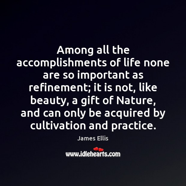 Among all the accomplishments of life none are so important as refinement; James Ellis Picture Quote