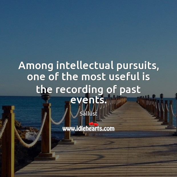 Among intellectual pursuits, one of the most useful is the recording of past events. Image