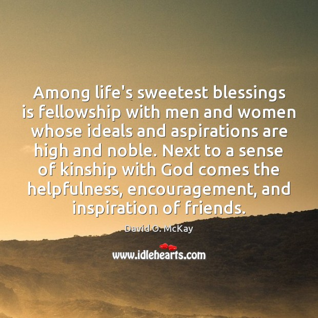 Among life's sweetest blessings is fellowship with men and women whose ideals David O. McKay Picture Quote