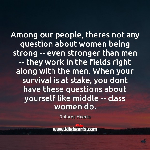 Among our people, theres not any question about women being strong — Being Strong Quotes Image