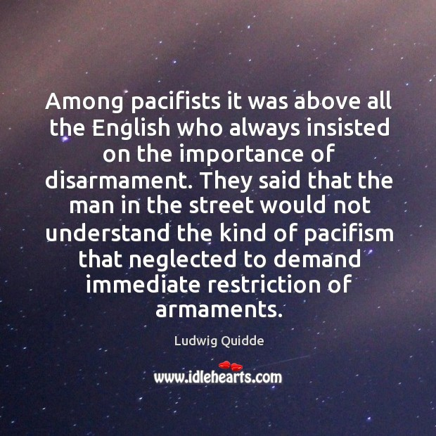 Among pacifists it was above all the english who always insisted on the importance of disarmament. Image
