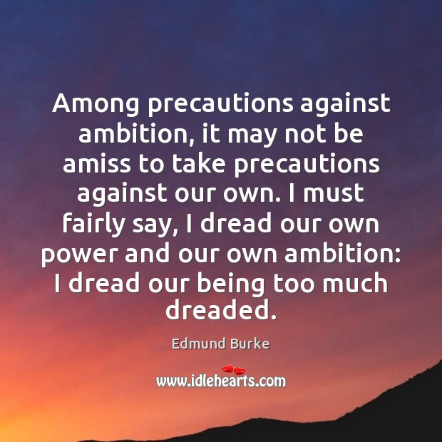 Among precautions against ambition, it may not be amiss to take precautions Edmund Burke Picture Quote