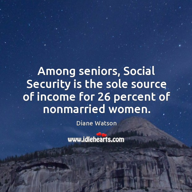 Diane Watson Picture Quote image saying: Among seniors, social security is the sole source of income for 26 percent of nonmarried women.