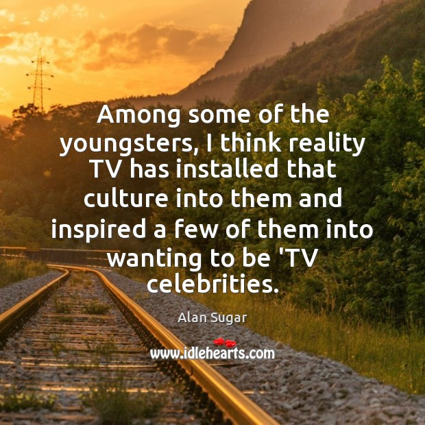 Among some of the youngsters, I think reality TV has installed that Alan Sugar Picture Quote