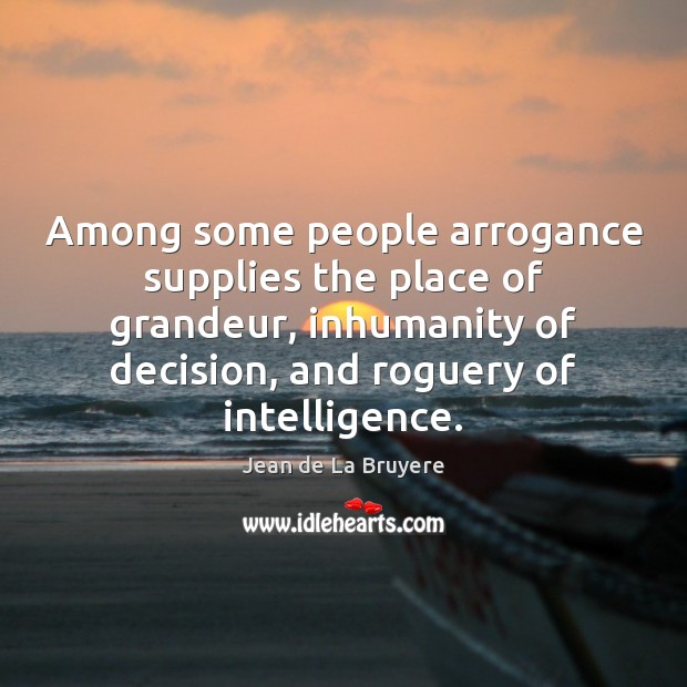 Among some people arrogance supplies the place of grandeur, inhumanity of decision, Jean de La Bruyere Picture Quote