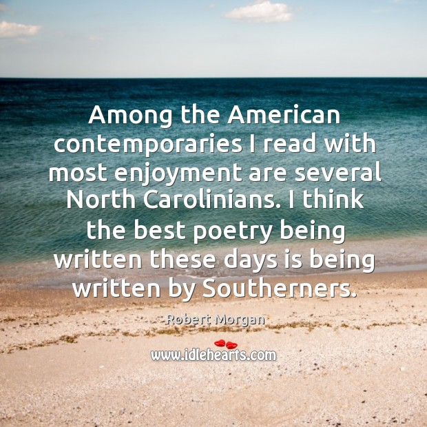 Among the american contemporaries I read with most enjoyment are several north carolinians. Robert Morgan Picture Quote