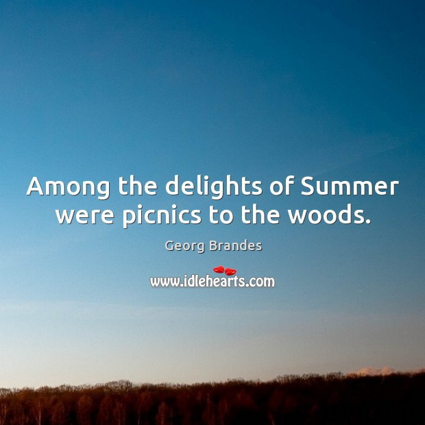 Among the delights of summer were picnics to the woods. Georg Brandes Picture Quote