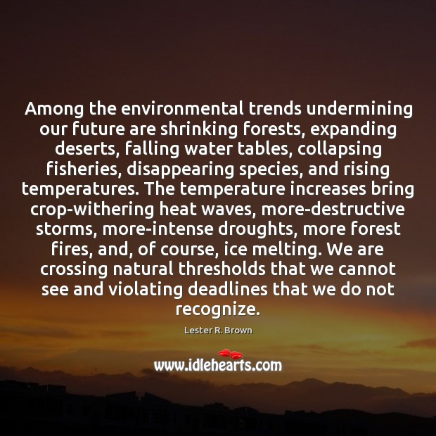 Among the environmental trends undermining our future are shrinking forests, expanding deserts, Lester R. Brown Picture Quote