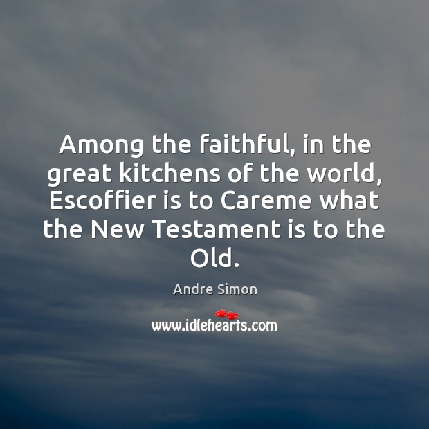 Among the faithful, in the great kitchens of the world, Escoffier is Faithful Quotes Image