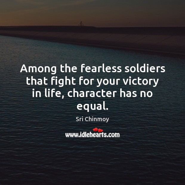 Among the fearless soldiers that fight for your victory in life, character has no equal. Sri Chinmoy Picture Quote