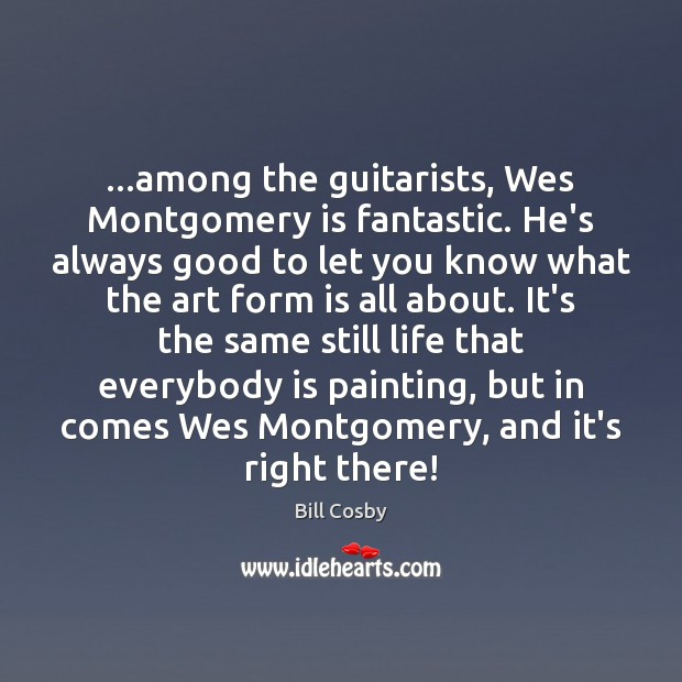 Image, …among the guitarists, Wes Montgomery is fantastic. He's always good to let