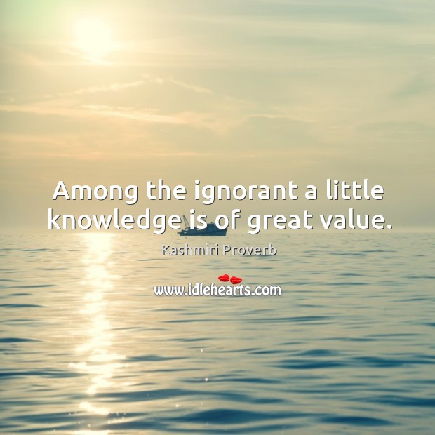 Among the ignorant a little knowledge is of great value. Image