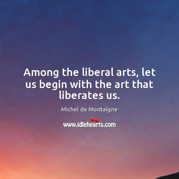 Image, Among the liberal arts, let us begin with the art that liberates us.