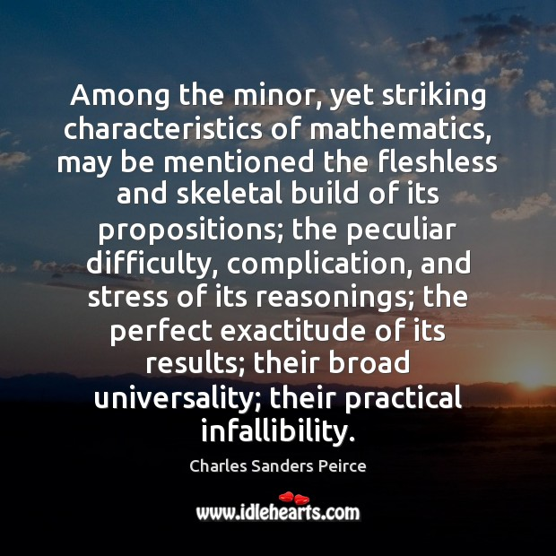 Among the minor, yet striking characteristics of mathematics, may be mentioned the Charles Sanders Peirce Picture Quote