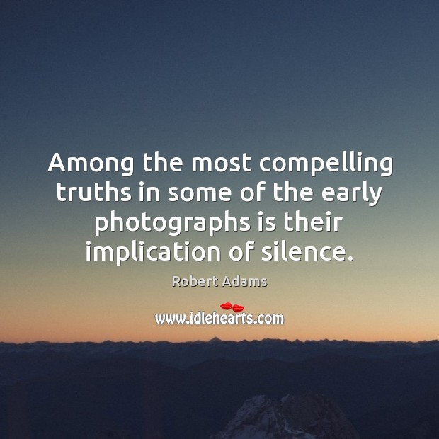 Among the most compelling truths in some of the early photographs is Robert Adams Picture Quote