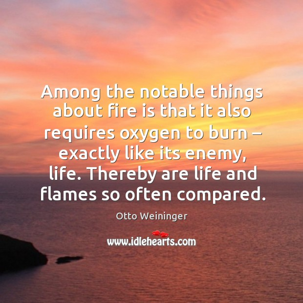 Among the notable things about fire is that it also requires oxygen to burn Otto Weininger Picture Quote