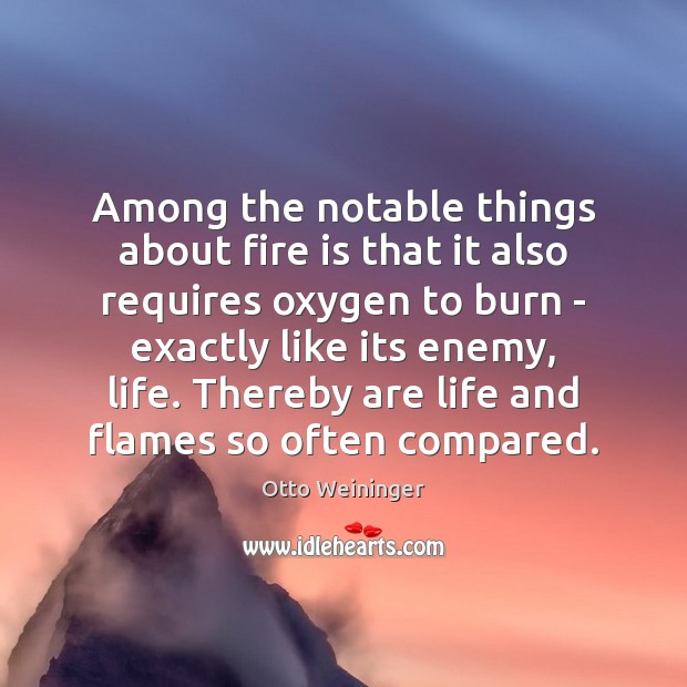 Among the notable things about fire is that it also requires oxygen Otto Weininger Picture Quote