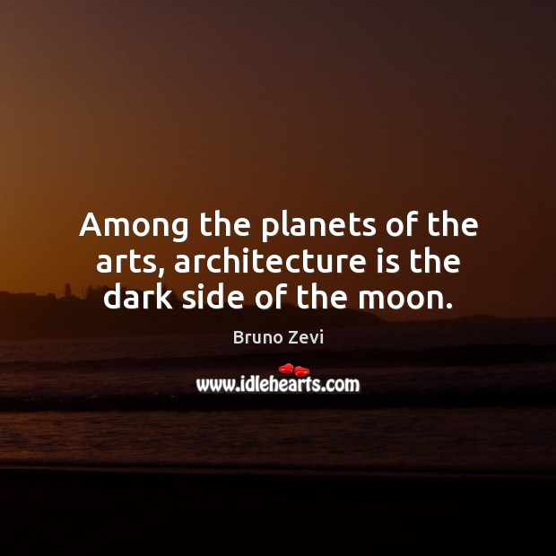 Image, Among the planets of the arts, architecture is the dark side of the moon.