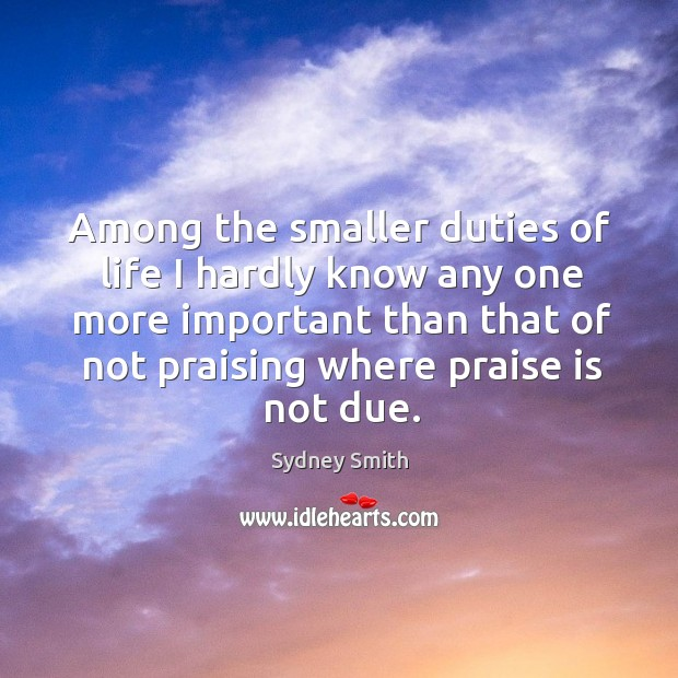 Among the smaller duties of life I hardly know any one more important than that of not praising where praise is not due. Image