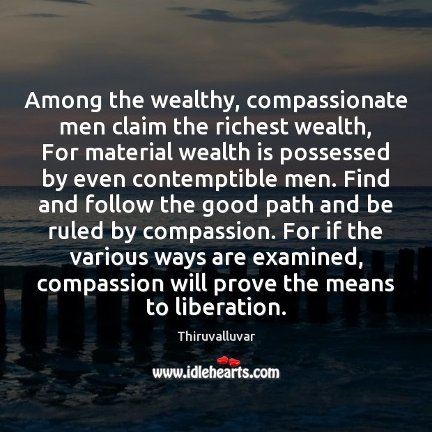 Among the wealthy, compassionate men claim the richest wealth, For material wealth Wealth Quotes Image