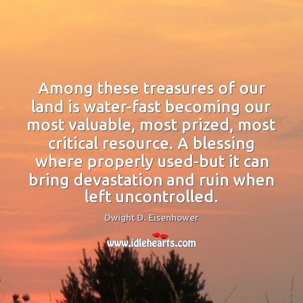 Among these treasures of our land is water-fast becoming our most valuable, Dwight D. Eisenhower Picture Quote