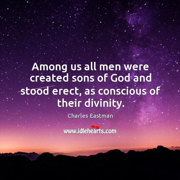 Among us all men were created sons of God and stood erect, as conscious of their divinity. Image