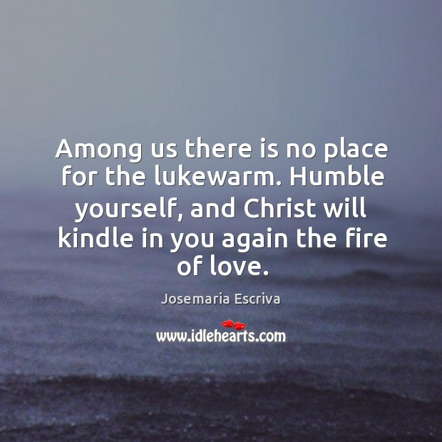 Among us there is no place for the lukewarm. Humble yourself, and Image
