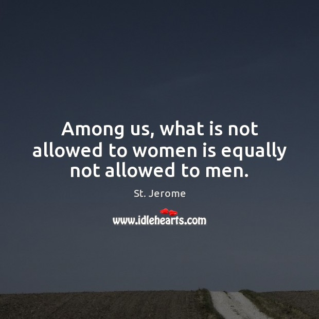 Among us, what is not allowed to women is equally not allowed to men. St. Jerome Picture Quote