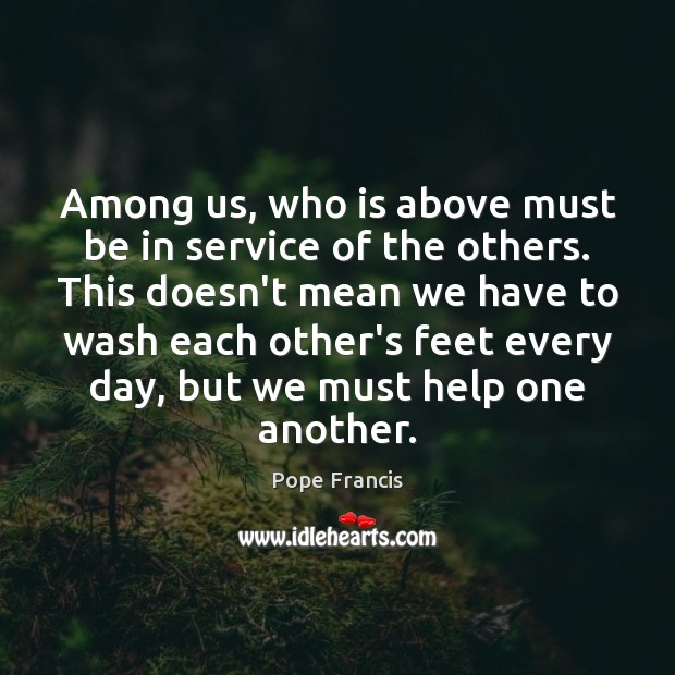 Among us, who is above must be in service of the others. Pope Francis Picture Quote