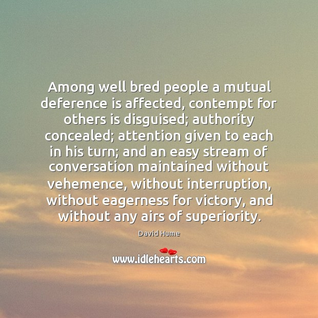 Among well bred people a mutual deference is affected, contempt for others David Hume Picture Quote