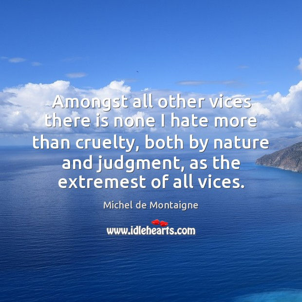 Amongst all other vices there is none I hate more than cruelty, Image